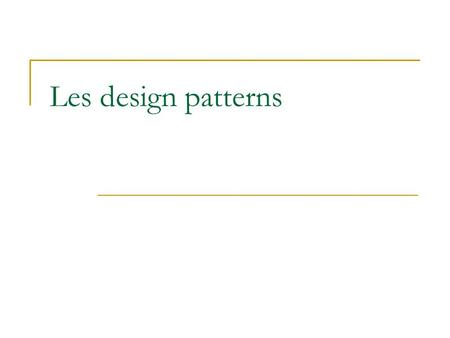 Les design patterns.