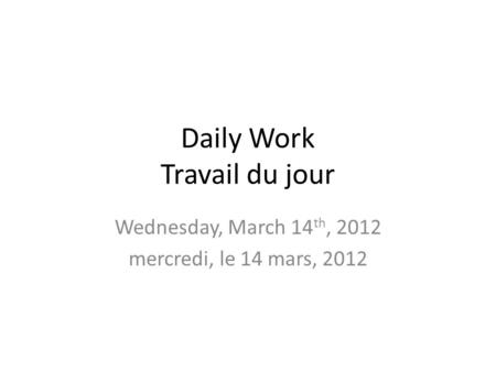 Daily Work Travail du jour Wednesday, March 14 th, 2012 mercredi, le 14 mars, 2012.