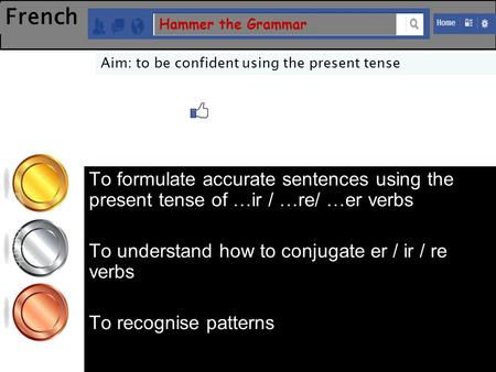 French Hammer the Grammar Aim: to be confident using the present tense To formulate accurate sentences using the present tense of …ir / …re/ …er verbs.