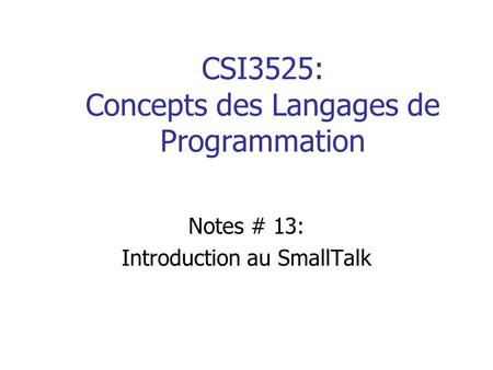 CSI3525: Concepts des Langages de Programmation Notes # 13: Introduction au SmallTalk.