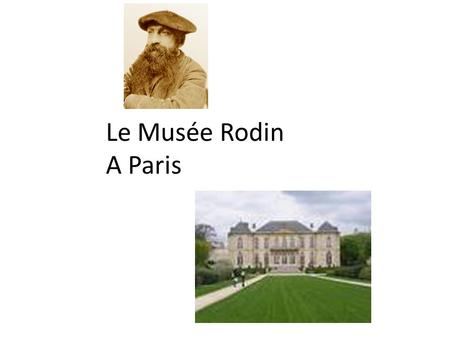 Le Musée Rodin A Paris. Auguste Rodin lived from 1840-1917. Considered the head of modern sculpture Compared to Michaelangelo Not educated at the Ecole.