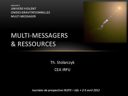 Groupe 5 Univers violent ondes gravitationnelles multi messager multi-messagers & Ressources Th. Stolarczyk CEA IRFU Après les exposés sur les différents.