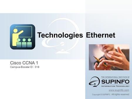 Cisco CCNA 1 Campus-Booster ID : 318 www.supinfo.com Copyright © SUPINFO. All rights reserved Technologies Ethernet.