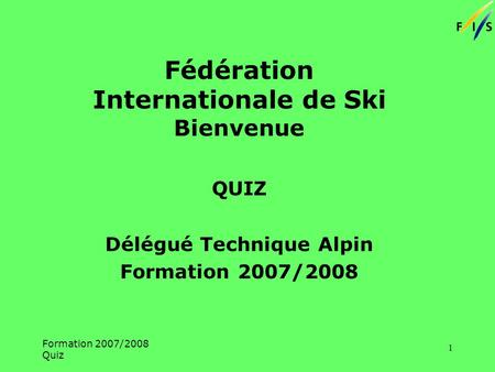 Formation 2007/2008 Quiz 1 Fédération Internationale de Ski Bienvenue QUIZ Délégué Technique Alpin Formation 2007/2008.