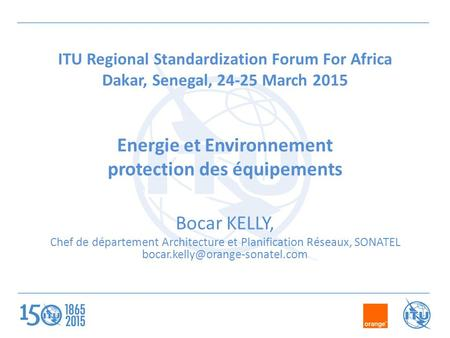 ITU Regional Standardization Forum For Africa Dakar, Senegal, 24-25 March 2015 Energie et Environnement protection des équipements Bocar KELLY, Chef de.