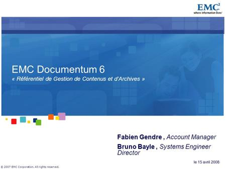 © 2007 EMC Corporation. All rights reserved. EMC Documentum 6 « Référentiel de Gestion de Contenus et d'Archives » Fabien Gendre Fabien Gendre, Account.