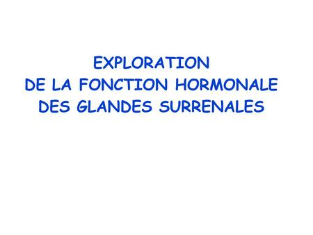 EXPLORATION DE LA FONCTION HORMONALE DES GLANDES SURRENALES.