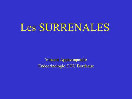 Les SURRENALES Vincent Appavoupoulle Endocrinologie CHU Bordeaux.
