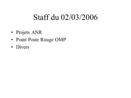 Staff du 02/03/2006 Projets ANR Point Poste Rouge OMP Divers.