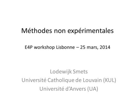 Méthodes non expérimentales E4P workshop Lisbonne – 25 mars, 2014 Lodewijk Smets Université Catholique de Louvain (KUL) Université d'Anvers (UA)