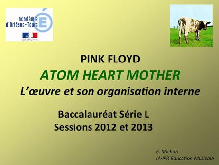 PINK FLOYD ATOM HEART MOTHER L'œuvre et son organisation interne Baccalauréat Série L Sessions 2012 et 2013 E. Michon IA-IPR Education Musicale.