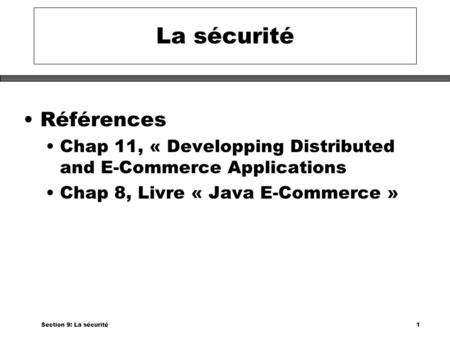 Section 9: La sécurité1 La sécurité Références Chap 11, « Developping Distributed and E-Commerce Applications Chap 8, Livre « Java E-Commerce »