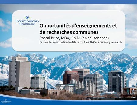 Opportunités d'enseignements et de recherches communes Pascal Briot, MBA, Ph.D. (en soutenance) Fellow, Intermountain Institute for Health Care Delivery.