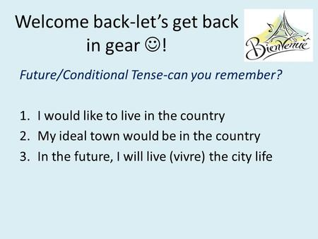 Welcome back-let's get back in gear ! Future/Conditional Tense-can you remember? 1.I would like to live in the country 2.My ideal town would be in the.