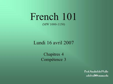 French 101 (MW 1000-1150) Lundi 16 avril 2007 Chapitres 4 Compétence 3 Prof. Anabel del Valle