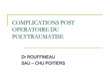 COMPLICATIONS POST OPERATOIRE DU POLYTRAUMATISE Dr ROUFFINEAU SAU – CHU POITIERS.