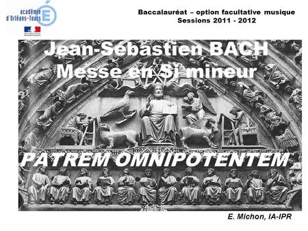 Jean-Sébastien BACH Messe en Si mineur PATREM OMNIPOTENTEM E. Michon, IA-IPR Baccalauréat – option facultative musique Sessions 2011 - 2012.