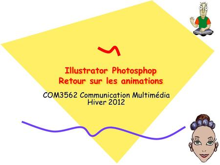 Illustrator Photosphop Retour sur les animations COM3562 Communication Multimédia Hiver 2012.