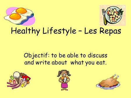 Healthy Lifestyle – Les Repas Objectif: to be able to discuss and write about what you eat.