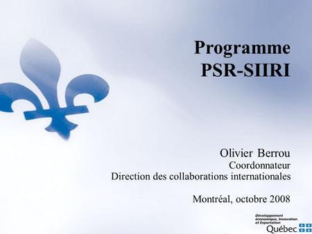 Olivier Berrou Coordonnateur Direction des collaborations internationales Montréal, octobre 2008 Programme PSR-SIIRI.