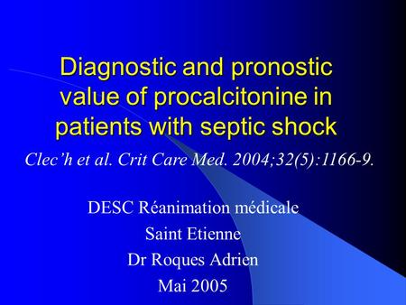 Diagnostic and pronostic value of procalcitonine in patients with septic shock DESC Réanimation médicale Saint Etienne Dr Roques Adrien Mai 2005 Clec'h.