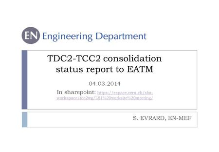 S. EVRARD, EN-MEF TDC2-TCC2 consolidation status report to EATM 04.03.2014 In sharepoint: https://espace.cern.ch/sba- workspace/tcc2wg/LS1%20worksite%20meeting/