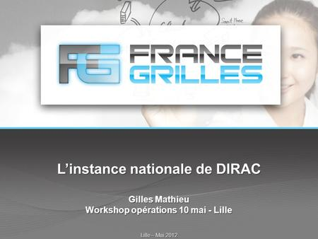 L'instance nationale de DIRAC Gilles Mathieu Workshop opérations 10 mai - Lille Lille – Mai 2012.