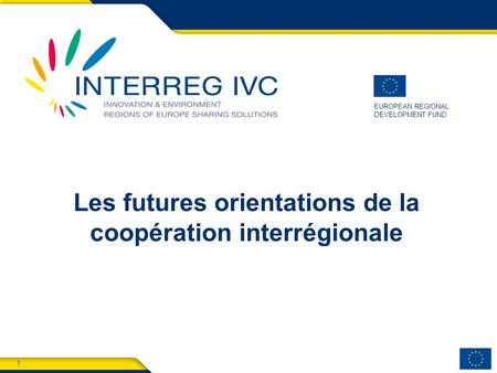 1 INTERREG EUROPE EUROPEAN REGIONAL DEVELOPMENT FUND Les futures orientations de la coopération interrégionale.
