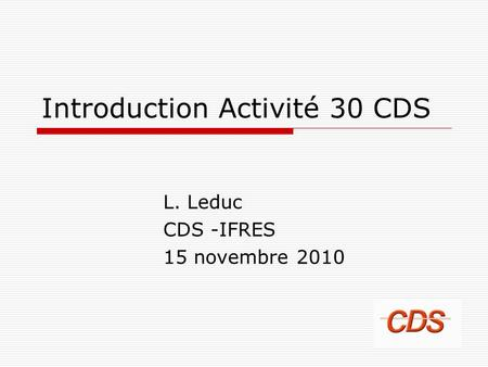 Introduction Activité 30 CDS L. Leduc CDS -IFRES 15 novembre 2010.