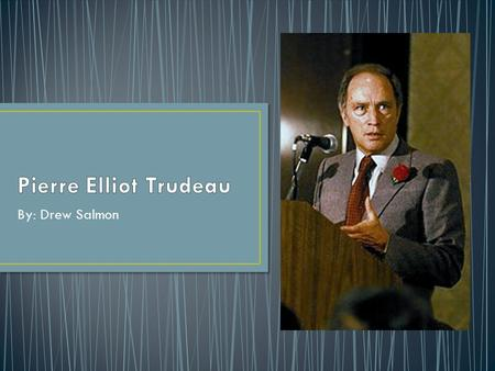 Pierre Elliot Trudeau By: Drew Salmon.