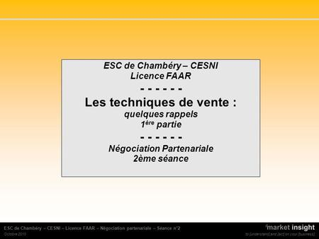 To [understand] and [act] on your [business] ESC de Chambéry – CESNI – Licence FAAR – Négociation partenariale – Séance n°2 Octobre 2010 ESC de Chambéry.