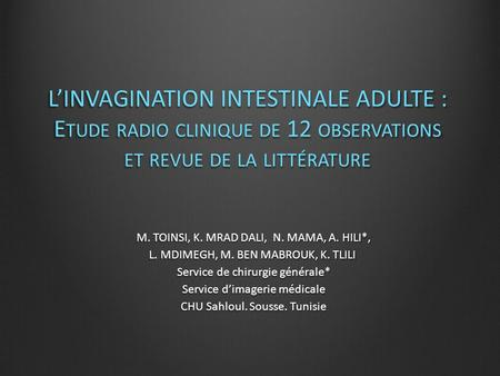 L'INVAGINATION INTESTINALE ADULTE : E TUDE RADIO CLINIQUE DE 12 OBSERVATIONS ET REVUE DE LA LITTÉRATURE M. TOINSI, K. MRAD DALI, N. MAMA, A. HILI*, L.