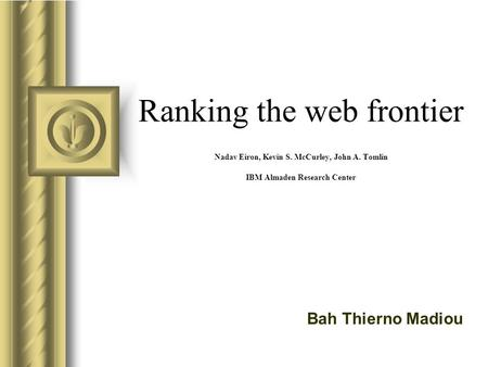 Ranking the web frontier Nadav Eiron, Kevin S. McCurley, John A. Tomlin IBM Almaden Research Center Bah Thierno Madiou.
