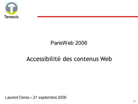 1 Temesis ParisWeb 2006 Accessibilité des contenus Web Laurent Denis – 21 septembre 2006.