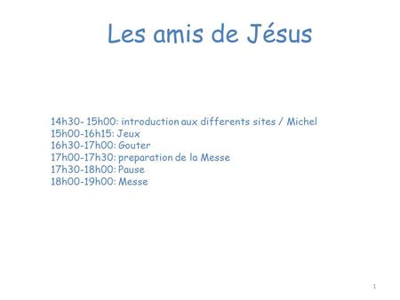 Les amis de Jésus 14h30- 15h00: introduction aux differents sites / Michel 15h00-16h15: Jeux 16h30-17h00: Gouter 17h00-17h30: preparation de la Messe 17h30-18h00: