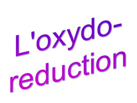 L'oxydo- reduction.