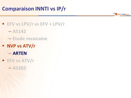 Comparaison INNTI vs IP/r  EFV vs LPV/r vs EFV + LPV/r –A5142 –Etude mexicaine  NVP vs ATV/r –ARTEN  EFV vs ATV/r –A5202.