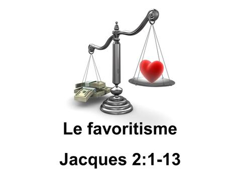 Le favoritisme Jacques 2:1-13. Le favoritisme La description du favoritisme et sa source Le monde ne nous est pas favorable La solution au problème du.