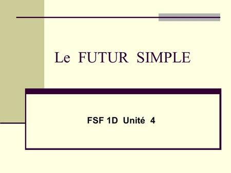 Le FUTUR SIMPLE FSF 1D Unité 4.