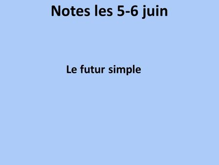 Notes les 5-6 juin Le futur simple.