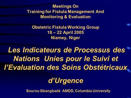 Les Indicateurs de Processus des Nations Unies pour le Suivi et l'Evaluation des Soins Obstétricaux d'Urgence Meetings On Training for Fistula Management.