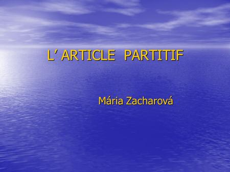 L' ARTICLE PARTITIF Mária Zacharová. On exprime la quantité des substantifs qui indiquent la matière, la masse par: 1. L' article partitif : 1. L' article.