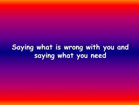 Saying what is wrong with you and saying what you need.