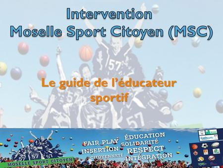 Le guide de l'éducateur sportif. 5 Sports collectifs en Moselle Basket- ball Volley- ball Rugby Hand- ball Football.