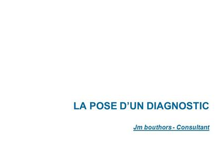 LA POSE D'UN DIAGNOSTIC Jm bouthors - Consultant.