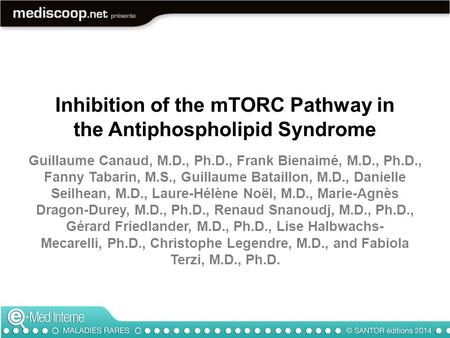 Inhibition of the mTORC Pathway in the Antiphospholipid Syndrome Guillaume Canaud, M.D., Ph.D., Frank Bienaimé, M.D., Ph.D., Fanny Tabarin, M.S., Guillaume.