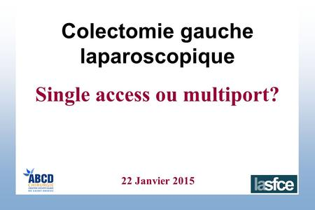 22 Janvier 2015 Colectomie gauche laparoscopique Single access ou multiport?