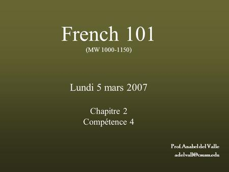 French 101 (MW 1000-1150) Lundi 5 mars 2007 Chapitre 2 Compétence 4 Prof. Anabel del Valle