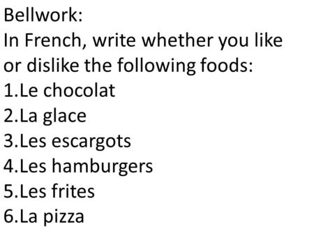 Bellwork: In French, write whether you like or dislike the following foods: 1.Le chocolat 2.La glace 3.Les escargots 4.Les hamburgers 5.Les frites 6.La.