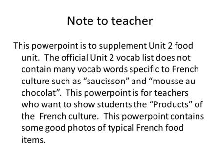 Note to teacher This powerpoint is to supplement Unit 2 food unit. The official Unit 2 vocab list does not contain many vocab words specific to French.